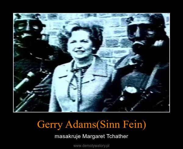 Gerry Adams(Sinn Fein) – masakruje Margaret Tchather