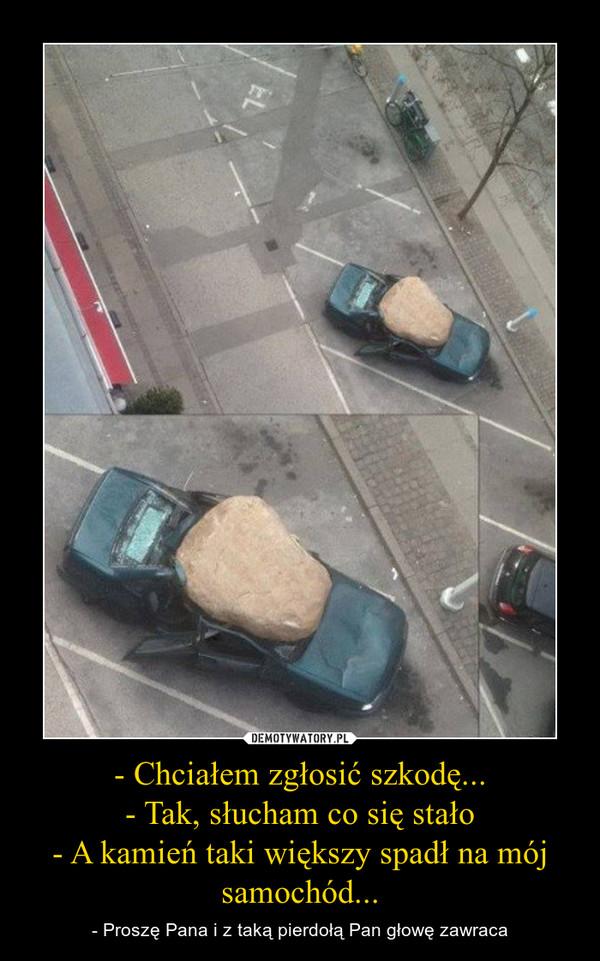 - Chciałem zgłosić szkodę...- Tak, słucham co się stało- A kamień taki większy spadł na mój samochód... – - Proszę Pana i z taką pierdołą Pan głowę zawraca