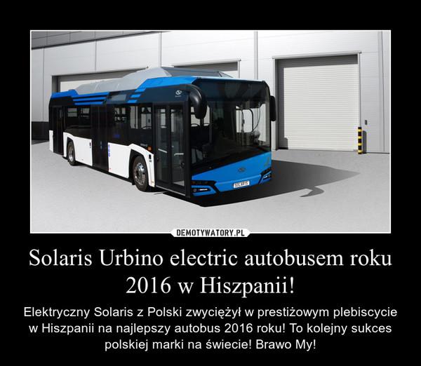 Solaris Urbino electric autobusem roku 2016 w Hiszpanii! – Elektryczny Solaris z Polski zwyciężył w prestiżowym plebiscycie w Hiszpanii na najlepszy autobus 2016 roku! To kolejny sukces polskiej marki na świecie! Brawo My!