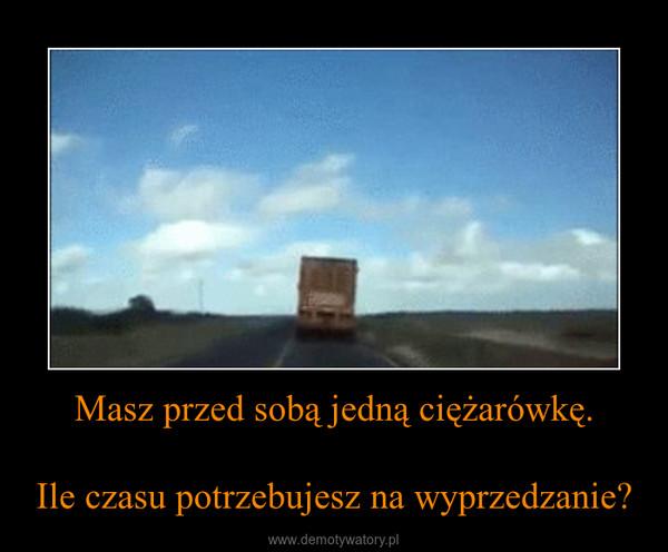 Masz przed sobą jedną ciężarówkę.Ile czasu potrzebujesz na wyprzedzanie? –