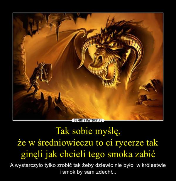 Tak sobie myślę,że w średniowieczu to ci rycerze tak ginęli jak chcieli tego smoka zabić – A wystarczyło tylko zrobić tak żeby dziewic nie było  w królestwiei smok by sam zdechł...