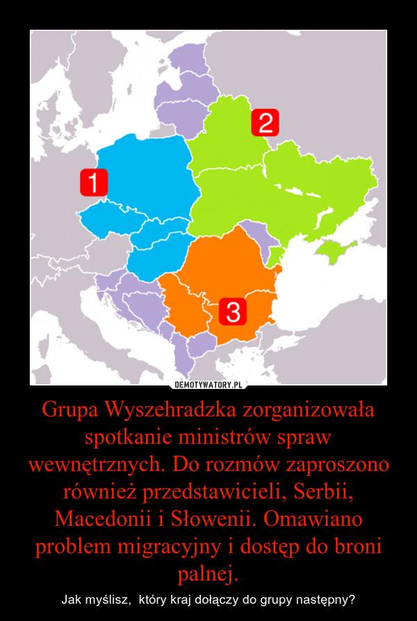 Grupa Wyszehradzka zorganizowała spotkanie ministrów spraw wewnętrznych. Do rozmów zaproszono również przedstawicieli, Serbii, Macedonii i Słowenii. Omawiano problem migracyjny i dostęp do broni palnej. – Jak myślisz,  który kraj dołączy do grupy następny?