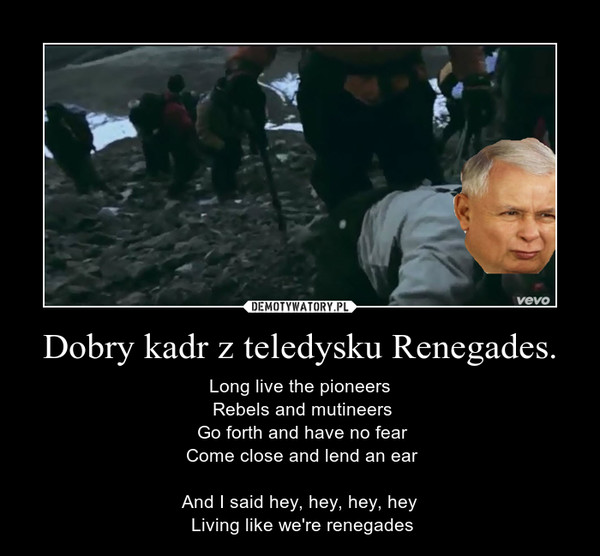 Dobry kadr z teledysku Renegades. – Long live the pioneers Rebels and mutineers Go forth and have no fear Come close and lend an ear And I said hey, hey, hey, hey  Living like we're renegades
