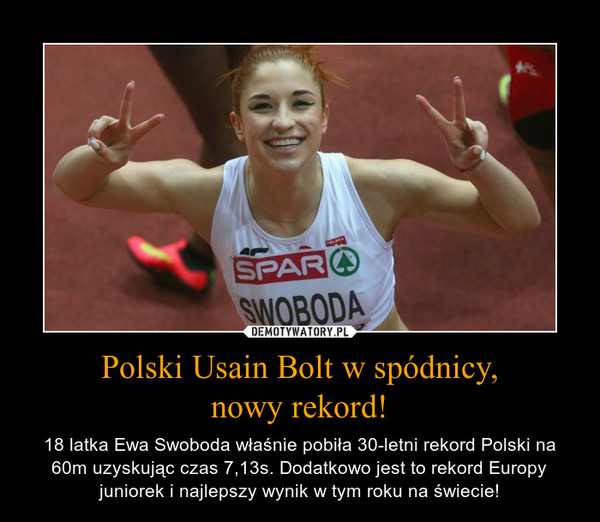 Polski Usain Bolt w spódnicy,nowy rekord! – 18 latka Ewa Swoboda właśnie pobiła 30-letni rekord Polski na 60m uzyskując czas 7,13s. Dodatkowo jest to rekord Europy juniorek i najlepszy wynik w tym roku na świecie!