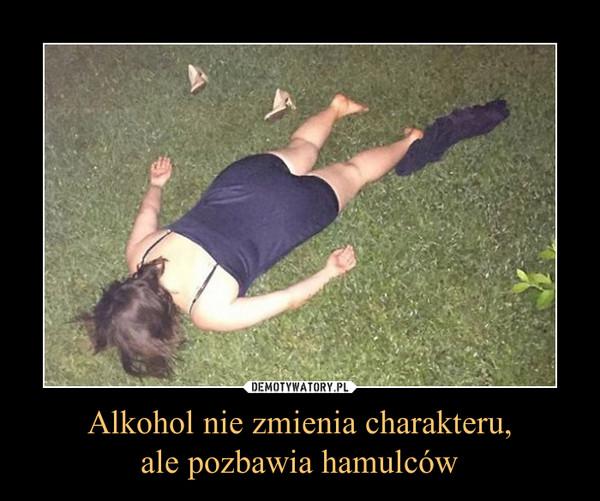 Alkohol nie zmienia charakteru,ale pozbawia hamulców –