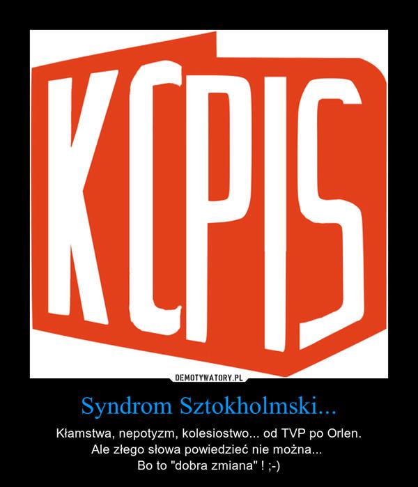 """Syndrom Sztokholmski... – Kłamstwa, nepotyzm, kolesiostwo... od TVP po Orlen.Ale złego słowa powiedzieć nie można... Bo to """"dobra zmiana"""" ! ;-)"""