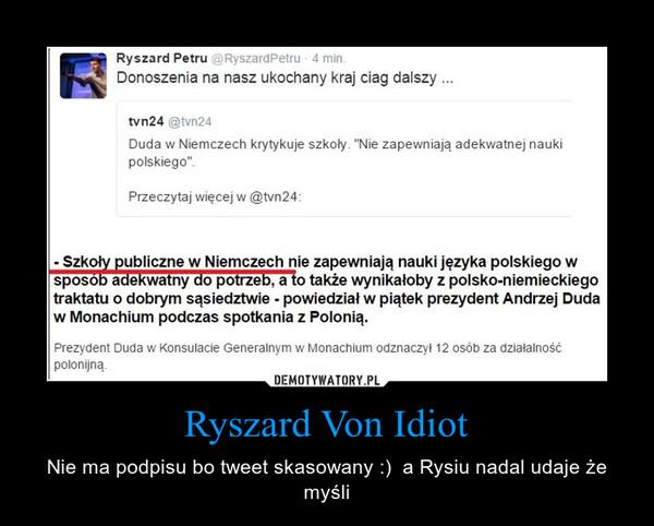 Ryszard Von Idiot – Nie ma podpisu bo tweet skasowany :)  a Rysiu nadal udaje że myśli