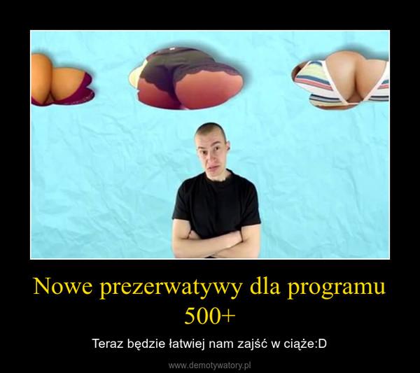 Nowe prezerwatywy dla programu 500+ – Teraz będzie łatwiej nam zajść w ciąże:D