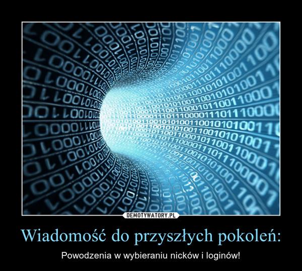 Wiadomość do przyszłych pokoleń: – Powodzenia w wybieraniu nicków i loginów!