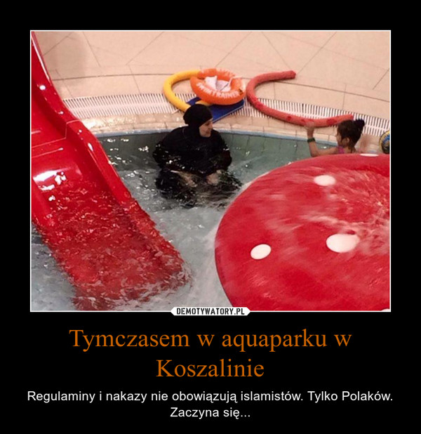 Tymczasem w aquaparku w Koszalinie – Regulaminy i nakazy nie obowiązują islamistów. Tylko Polaków. Zaczyna się...