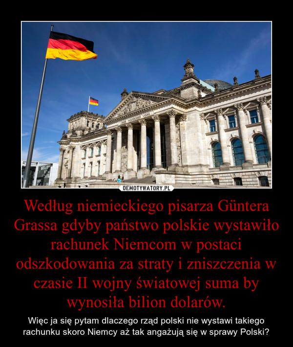 Według niemieckiego pisarza Güntera Grassa gdyby państwo polskie wystawiło rachunek Niemcom w postaci odszkodowania za straty i zniszczenia w czasie II wojny światowej suma by wynosiła bilion dolarów. – Więc ja się pytam dlaczego rząd polski nie wystawi takiego rachunku skoro Niemcy aż tak angażują się w sprawy Polski?
