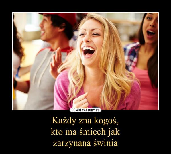 Każdy zna kogoś,kto ma śmiech jakzarzynana świnia –