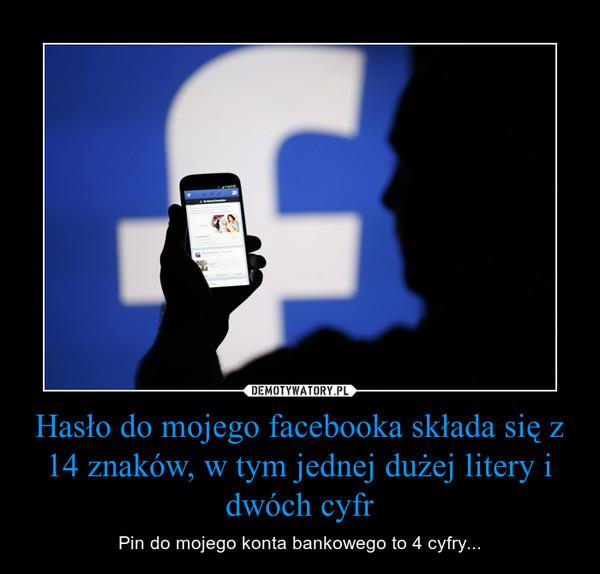 Hasło do mojego facebooka składa się z 14 znaków, w tym jednej dużej litery i dwóch cyfr – Pin do mojego konta bankowego to 4 cyfry...