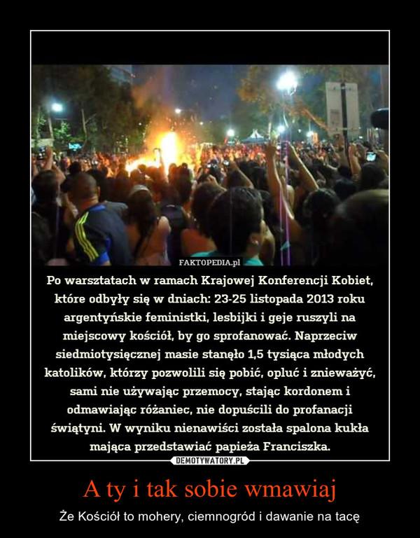 A ty i tak sobie wmawiaj – Że Kościół to mohery, ciemnogród i dawanie na tacę Po warsztatach w ramach Krajowej Konferencji Kobiet,które odbyły się w dniach; 23-25 listopada 2013 rokuargentyńskie feministki, lesbijki i geje ruszyli namiejscowy kościół, by go sprofanować. Naprzeciwsiedmiotysięcznej masie stanęło 1,5 tysiąca młodychkatolików, którzy pozwolili się pobić, opluć i znieważyć,sami nie używając przemocy, stając kordonem iodmawiając różaniec, nie dopuścili do profanacjiświątyni. W wyniku nienawiści została spalona kukłamająca przedstawiać papieża Franciszka.