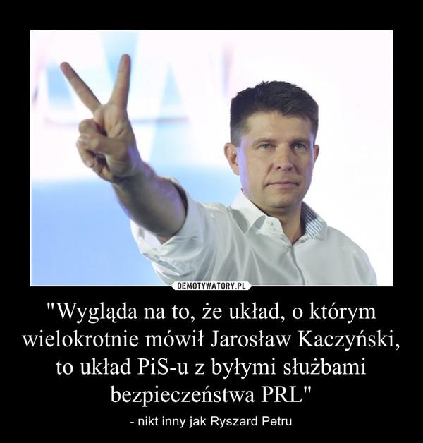 """""""Wygląda na to, że układ, o którym wielokrotnie mówił Jarosław Kaczyński, to układ PiS-u z byłymi służbami bezpieczeństwa PRL"""" – - nikt inny jak Ryszard Petru"""