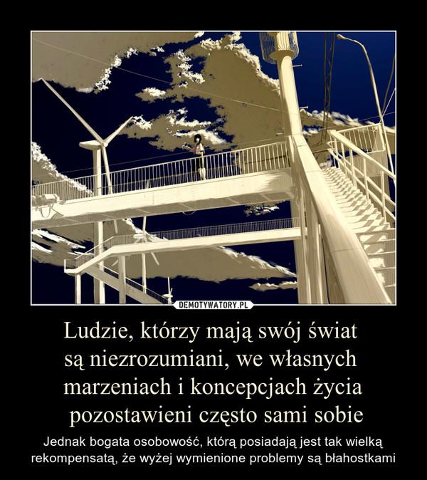 Ludzie, którzy mają swój świat są niezrozumiani, we własnych marzeniach i koncepcjach życia pozostawieni często sami sobie – Jednak bogata osobowość, którą posiadają jest tak wielką rekompensatą, że wyżej wymienione problemy są błahostkami