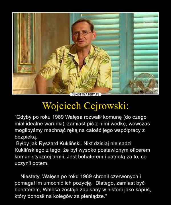 """Wojciech Cejrowski: – """"Gdyby po roku 1989 Wałęsa rozwalił komunę (do czego miał idealne warunki), zamiast pić z nimi wódkę, wówczas moglibyśmy machnąć ręką na całość jego współpracy z bezpieką. Byłby jak Ryszard Kukliński. Nikt dzisiaj nie sądzi Kuklińskiego z tego, że był wysoko postawionym oficerem komunistycznej armii. Jest bohaterem i patriotą za to, co uczynił potem.    Niestety, Wałęsa po roku 1989 chronił czerwonych i pomagał im umocnić ich pozycję.  Dlatego, zamiast być bohaterem, Wałęsa zostaje zapisany w historii jako kapuś, który donosił na kolegów za pieniądze."""""""