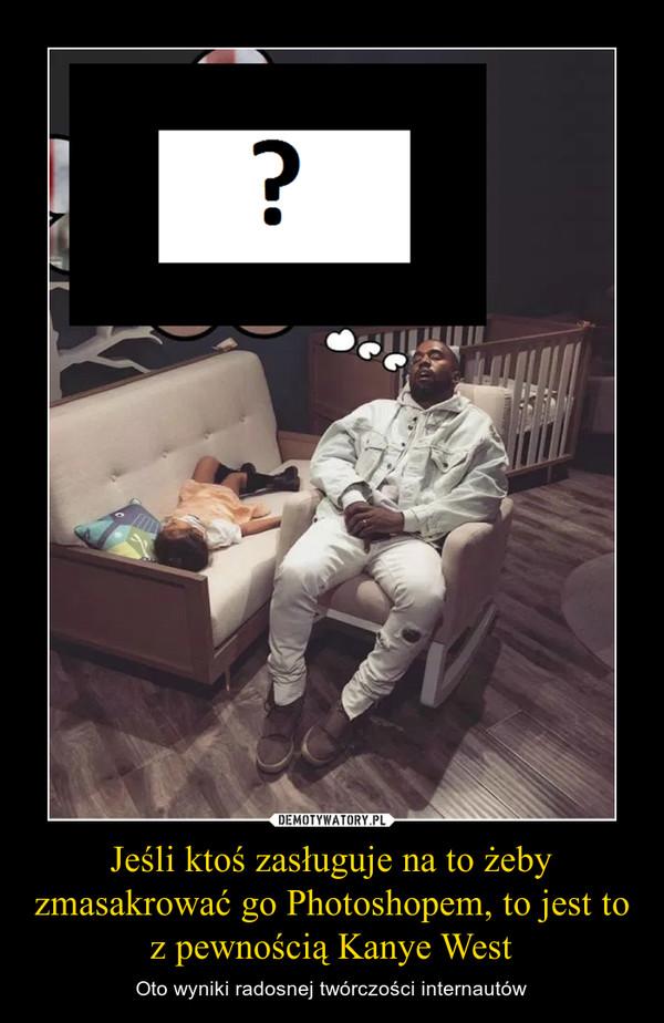 Jeśli ktoś zasługuje na to żeby zmasakrować go Photoshopem, to jest to z pewnością Kanye West – Oto wyniki radosnej twórczości internautów