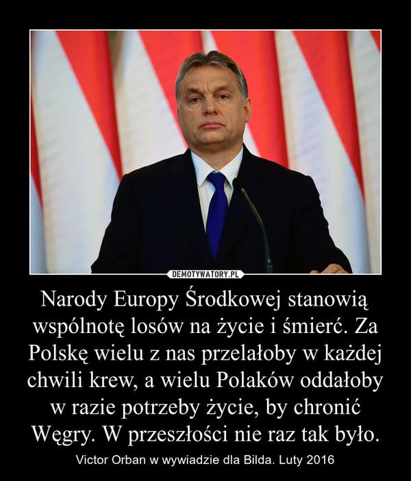 Narody Europy Środkowej stanowią wspólnotę losów na życie i śmierć. Za Polskę wielu z nas przelałoby w każdej chwili krew, a wielu Polaków oddałoby w razie potrzeby życie, by chronić Węgry. W przeszłości nie raz tak było. – Victor Orban w wywiadzie dla Bilda. Luty 2016