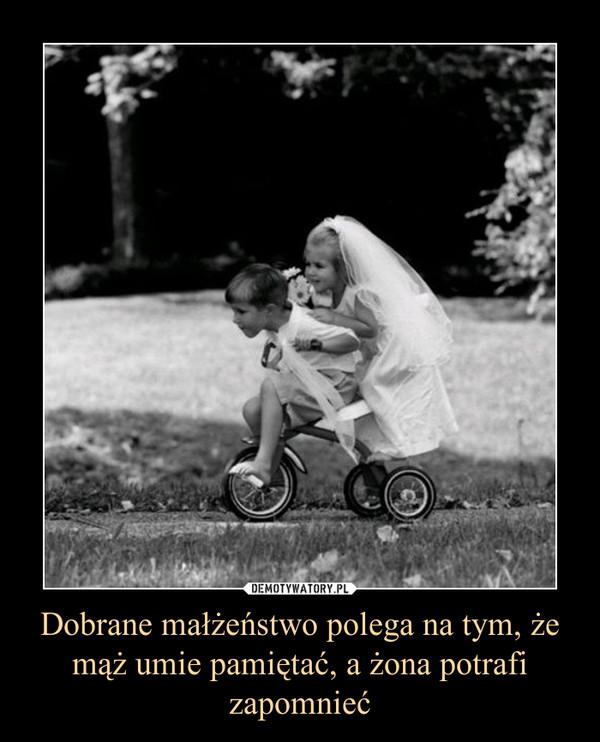 Dobrane małżeństwo polega na tym, że mąż umie pamiętać, a żona potrafi zapomnieć –
