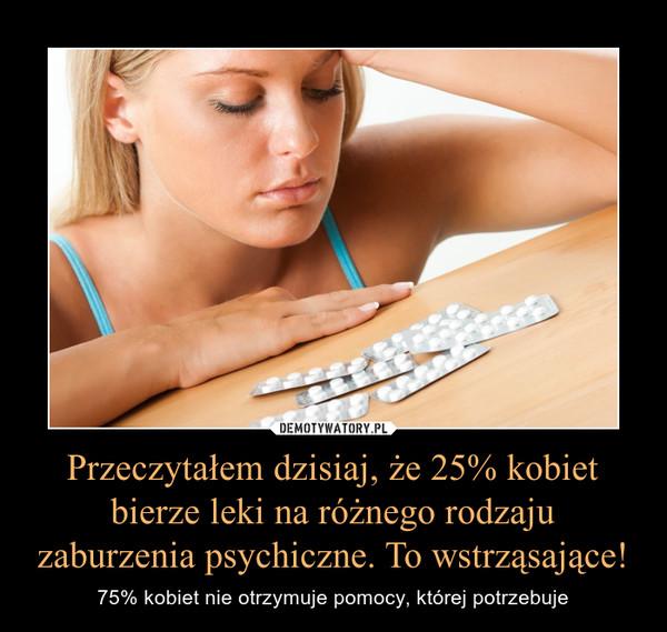 Przeczytałem dzisiaj, że 25% kobiet bierze leki na różnego rodzaju zaburzenia psychiczne. To wstrząsające! – 75% kobiet nie otrzymuje pomocy, której potrzebuje