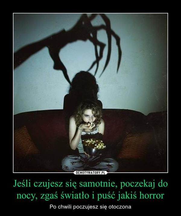 Jeśli czujesz się samotnie, poczekaj do nocy, zgaś światło i puść jakiś horror – Po chwili poczujesz się otoczona
