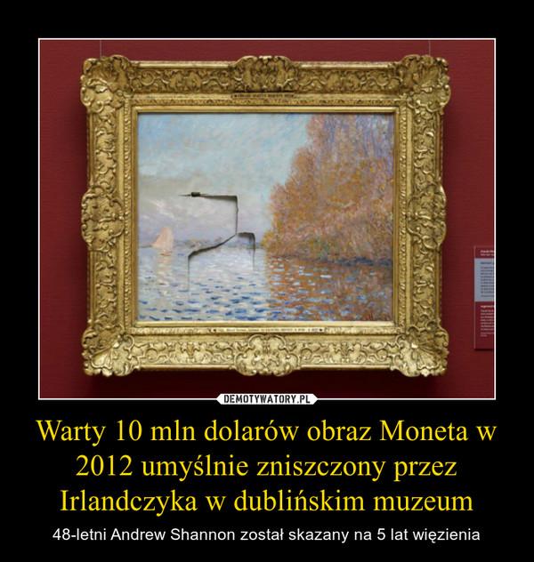 Warty 10 mln dolarów obraz Moneta w 2012 umyślnie zniszczony przez Irlandczyka w dublińskim muzeum – 48-letni Andrew Shannon został skazany na 5 lat więzienia