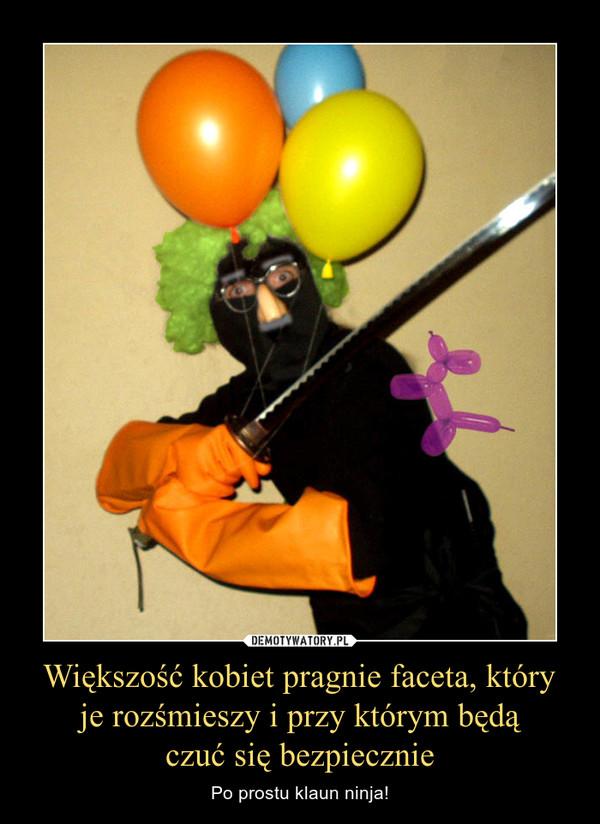 Większość kobiet pragnie faceta, który je rozśmieszy i przy którym będą czuć się bezpiecznie – Po prostu klaun ninja!