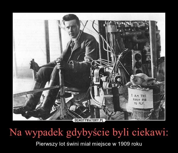 Na wypadek gdybyście byli ciekawi: – Pierwszy lot świni miał miejsce w 1909 roku