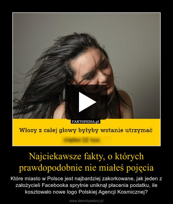 Najciekawsze fakty, o którychprawdopodobnie nie miałeś pojęcia – Które miasto w Polsce jest najbardziej zakorkowane, jak jeden z założycieli Facebooka sprytnie uniknął płacenia podatku, ile kosztowało nowe logo Polskiej Agencji Kosmicznej?