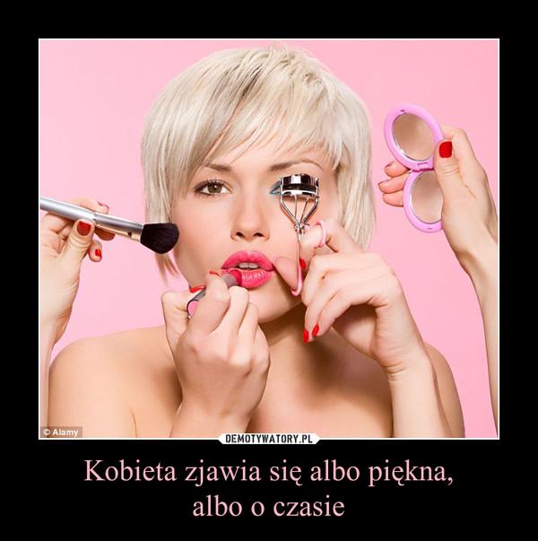 Kobieta zjawia się albo piękna,albo o czasie –