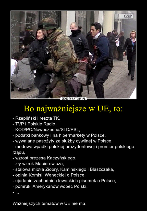 Bo najważniejsze w UE, to: – - Rzepliński i reszta TK,- TVP i Polskie Radio,- KOD/PO/Nowoczesna/SLD/PSL,- podatki bankowy i na hipermarkety w Polsce,- wywalane pasożyty ze służby cywilnej w Polsce,- modowe wpadki polskiej prezydentowej i premier polskiego rządu,- wzrost prezesa Kaczyńskiego,- zły wzrok Macierewicza,- stalowa miotła Ziobry, Kamińskiego i Błaszczaka,- opinia Komisji Weneckiej o Polsce,- ujadanie zachodnich lewackich pisemek o Polsce,- pomruki Amerykanów wobec Polski,- ...Ważniejszych tematów w UE nie ma.