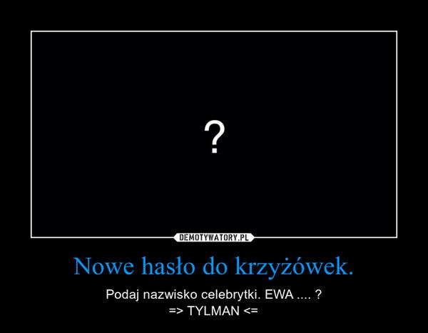 Nowe hasło do krzyżówek. – Podaj nazwisko celebrytki. EWA .... ?=> TYLMAN <=