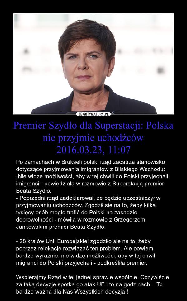 Premier Szydło dla Superstacji: Polska nie przyjmie uchodźców2016.03.23, 11:07 – Po zamachach w Brukseli polski rząd zaostrza stanowisko dotyczące przyjmowania imigrantów z Bilskiego Wschodu: -Nie widzę możliwości, aby w tej chwili do Polski przyjechali imigranci - powiedziała w rozmowie z Superstacją premier Beata Szydło.- Poprzedni rząd zadeklarował, że będzie uczestniczył w przyjmowaniu uchodźców. Zgodził się na to, żeby kilka tysięcy osób mogło trafić do Polski na zasadzie dobrowolności - mówiła w rozmowie z Grzegorzem Jankowskim premier Beata Szydło.  - 28 krajów Unii Europejskiej zgodziło się na to, żeby poprzez relokację rozwiązać ten problem. Ale powiem bardzo wyraźnie: nie widzę możliwości, aby w tej chwili migranci do Polski przyjechali - podkreśliła premier. Wspierajmy Rząd w tej jednej sprawie wspólnie. Oczywiście za taką decyzje spotka go atak UE i to na godzinach... To bardzo ważna dla Nas Wszystkich decyzja !