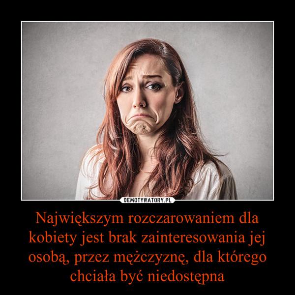 Największym rozczarowaniem dla kobiety jest brak zainteresowania jej osobą, przez mężczyznę, dla którego chciała być niedostępna –