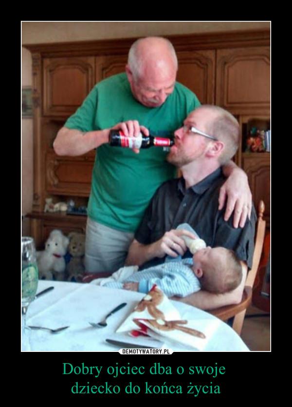 Dobry ojciec dba o swoje dziecko do końca życia –