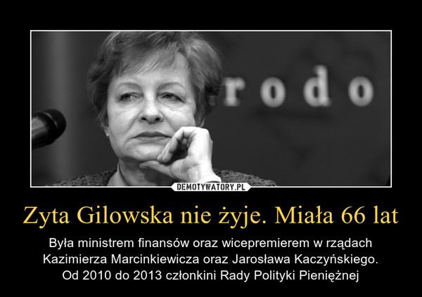Zyta Gilowska nie żyje. Miała 66 lat – Była ministrem finansów oraz wicepremierem w rządach Kazimierza Marcinkiewicza oraz Jarosława Kaczyńskiego.Od 2010 do 2013 członkini Rady Polityki Pieniężnej