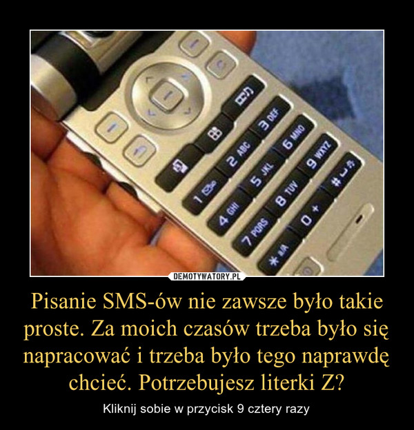 Pisanie SMS-ów nie zawsze było takie proste. Za moich czasów trzeba było się napracować i trzeba było tego naprawdę chcieć. Potrzebujesz literki Z? – Kliknij sobie w przycisk 9 cztery razy