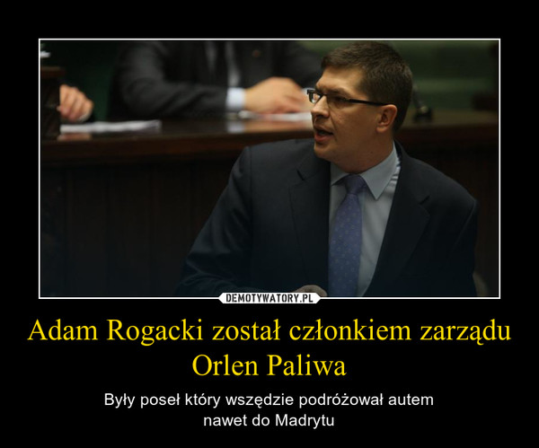 Adam Rogacki został członkiem zarządu Orlen Paliwa – Były poseł który wszędzie podróżował autemnawet do Madrytu