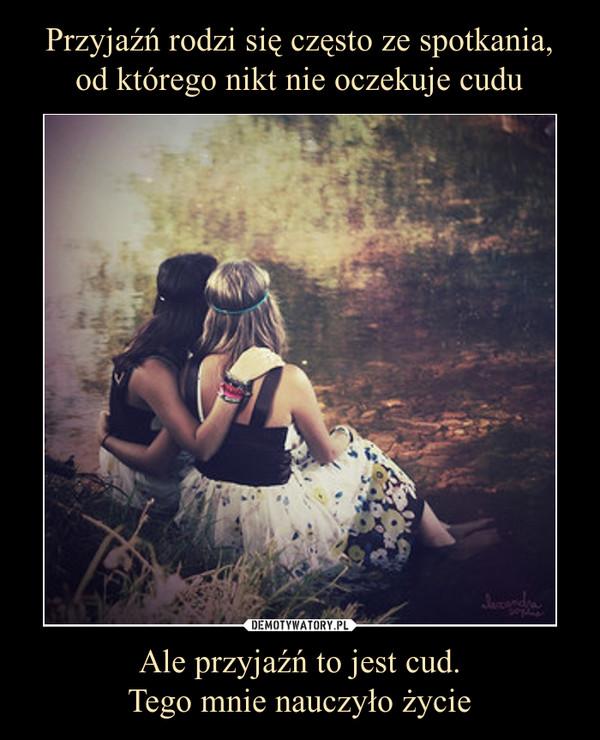 Ale przyjaźń to jest cud.Tego mnie nauczyło życie –