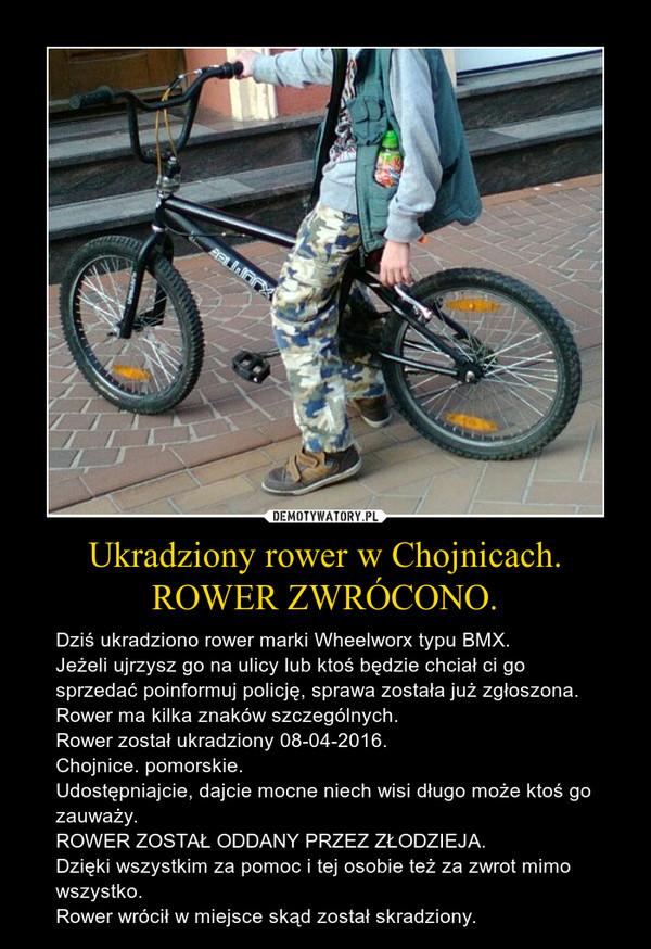 Ukradziony rower w Chojnicach.ROWER ZWRÓCONO. – Dziś ukradziono rower marki Wheelworx typu BMX.Jeżeli ujrzysz go na ulicy lub ktoś będzie chciał ci go sprzedać poinformuj policję, sprawa została już zgłoszona. Rower ma kilka znaków szczególnych.Rower został ukradziony 08-04-2016.Chojnice. pomorskie.Udostępniajcie, dajcie mocne niech wisi długo może ktoś go zauważy.ROWER ZOSTAŁ ODDANY PRZEZ ZŁODZIEJA.Dzięki wszystkim za pomoc i tej osobie też za zwrot mimo wszystko.Rower wrócił w miejsce skąd został skradziony.