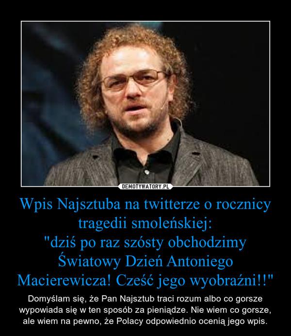 """Wpis Najsztuba na twitterze o rocznicy tragedii smoleńskiej:""""dziś po raz szósty obchodzimy Światowy Dzień Antoniego Macierewicza! Cześć jego wyobraźni!!"""" – Domyślam się, że Pan Najsztub traci rozum albo co gorsze wypowiada się w ten sposób za pieniądze. Nie wiem co gorsze, ale wiem na pewno, że Polacy odpowiednio ocenią jego wpis."""