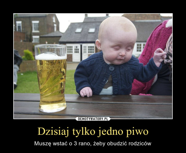 Dzisiaj tylko jedno piwo – Muszę wstać o 3 rano, żeby obudzić rodziców