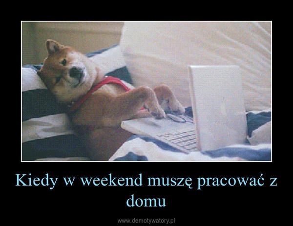Kiedy w weekend muszę pracować z domu –