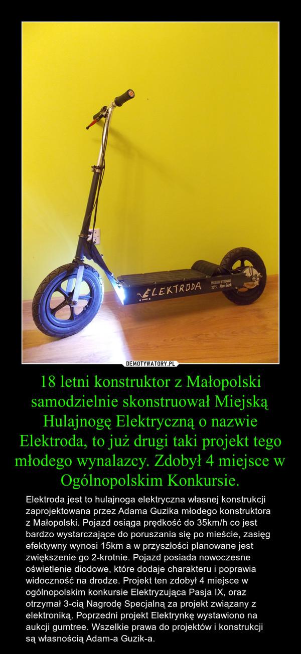 18 letni konstruktor z Małopolski samodzielnie skonstruował Miejską Hulajnogę Elektryczną o nazwie Elektroda, to już drugi taki projekt tego młodego wynalazcy. Zdobył 4 miejsce w Ogólnopolskim Konkursie. – Elektroda jest to hulajnoga elektryczna własnej konstrukcji zaprojektowana przez Adama Guzika młodego konstruktora z Małopolski. Pojazd osiąga prędkość do 35km/h co jest bardzo wystarczające do poruszania się po mieście, zasięg efektywny wynosi 15km a w przyszłości planowane jest zwiększenie go 2-krotnie. Pojazd posiada nowoczesne oświetlenie diodowe, które dodaje charakteru i poprawia widoczność na drodze. Projekt ten zdobył 4 miejsce w ogólnopolskim konkursie Elektryzująca Pasja IX, oraz otrzymał 3-cią Nagrodę Specjalną za projekt związany z elektroniką. Poprzedni projekt Elektrynkę wystawiono na aukcji gumtree. Wszelkie prawa do projektów i konstrukcji są własnością Adam-a Guzik-a.