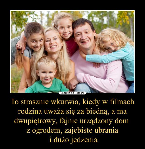 To strasznie wkurwia, kiedy w filmach rodzina uważa się za biedną, a ma dwupiętrowy, fajnie urządzony dom z ogrodem, zajebiste ubrania i dużo jedzenia –