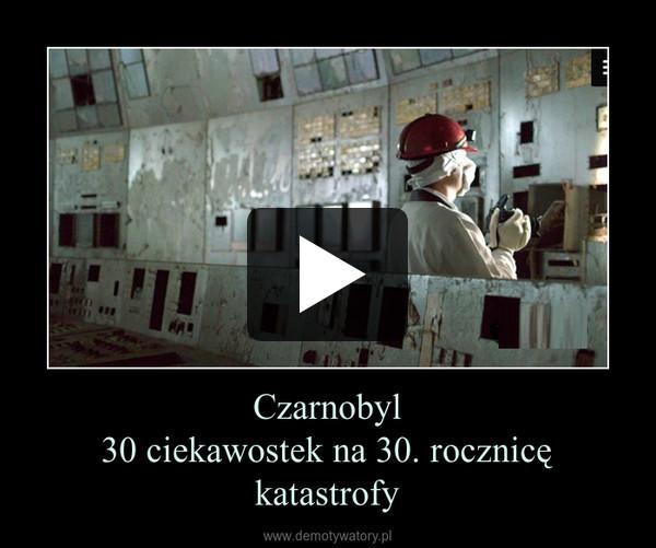 Czarnobyl30 ciekawostek na 30. rocznicę katastrofy –