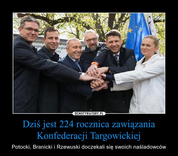 Dziś jest 224 rocznica zawiązania Konfederacji Targowickiej – Potocki, Branicki i Rzewuski doczekali się swoich naśladowców