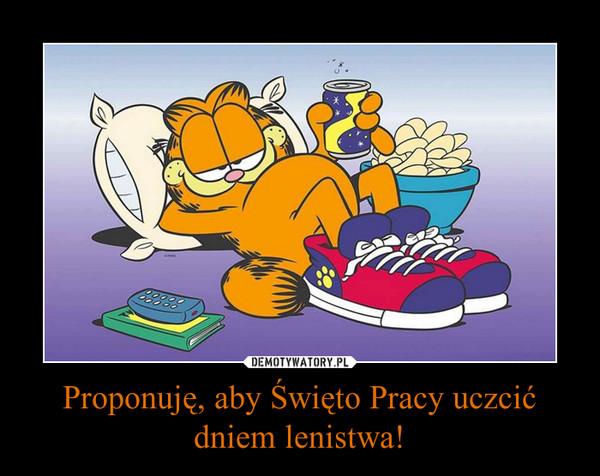 Proponuję, aby Święto Pracy uczcić dniem lenistwa! –