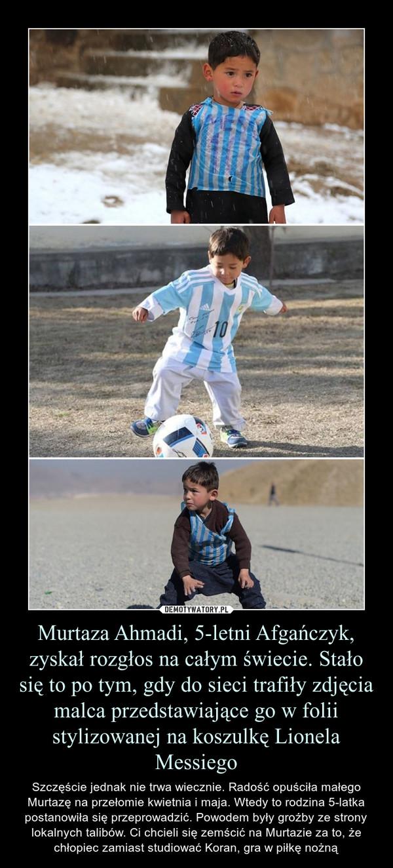 Murtaza Ahmadi, 5-letni Afgańczyk, zyskał rozgłos na całym świecie. Stało się to po tym, gdy do sieci trafiły zdjęcia malca przedstawiające go w folii stylizowanej na koszulkę Lionela Messiego – Szczęście jednak nie trwa wiecznie. Radość opuściła małego Murtazę na przełomie kwietnia i maja. Wtedy to rodzina 5-latka postanowiła się przeprowadzić. Powodem były groźby ze strony lokalnych talibów. Ci chcieli się zemścić na Murtazie za to, że chłopiec zamiast studiować Koran, gra w piłkę nożną